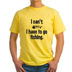 I Can't. I have to fish. Yellow T-Shirt