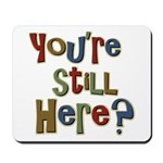Funny You're Still Here Humorous Mousepad