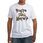 Funny You're Still Here Humorous Fitted T-Shirt